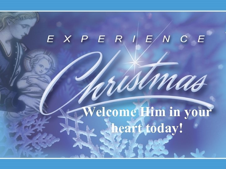Welcome Him in your heart today!