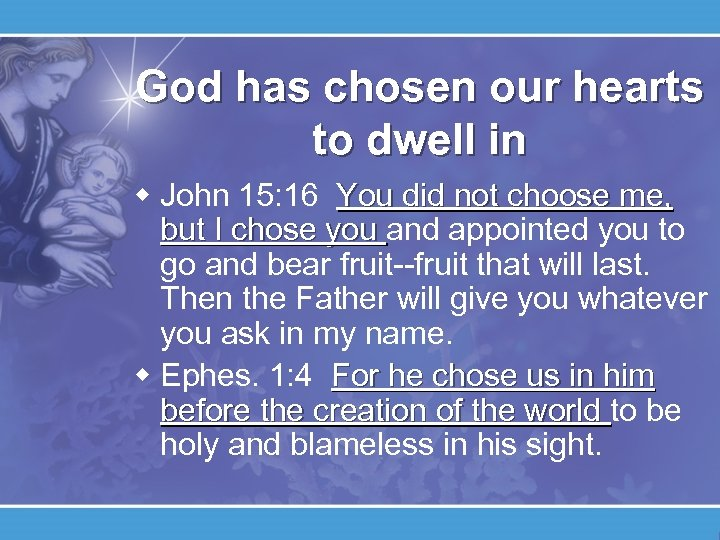 God has chosen our hearts to dwell in w John 15: 16 You did