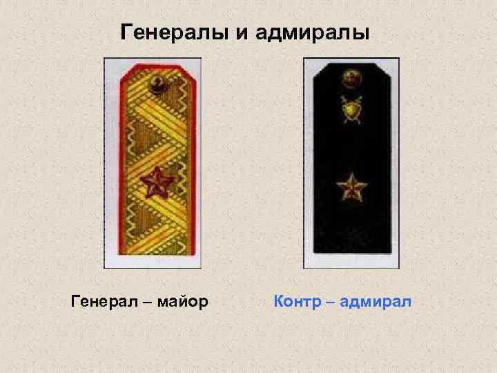 Генералы и адмиралы Генерал – майор Контр – адмирал