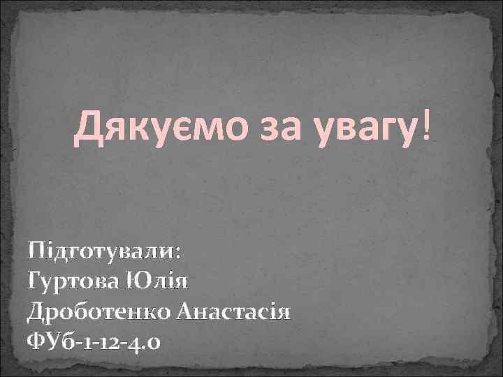 Дякуємо за увагу! Підготували: Гуртова Юлія Дроботенко Анастасія ФУб-1 -12 -4. 0