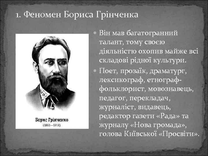 1. Феномен Бориса Грінченка Він мав багатогранний талант, тому своєю діяльністю охопив майже всі