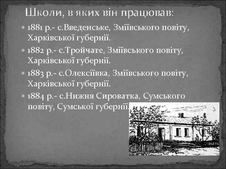 Школи, в яких він працював: 1881 р. - с. Введенське, Зміївського повіту, Харківської губернії.