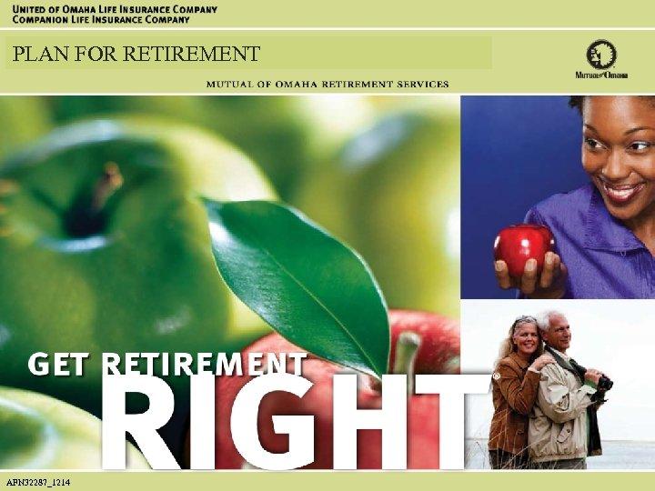 ® PLAN FOR RETIREMENT AFN 32287_1214 AFN 32287_1007 1