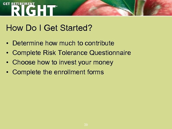 ® How Do I Get Started? • • Determine how much to contribute Complete