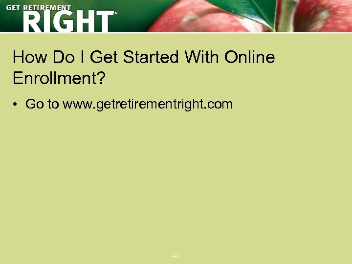 ® How Do I Get Started With Online Enrollment? • Go to www. getretirementright.