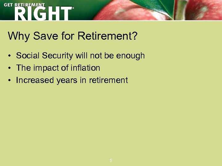 ® Why Save for Retirement? • Social Security will not be enough • The