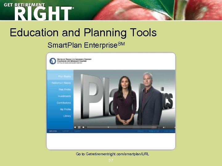 ® Education and Planning Tools Smart. Plan Enterprise. SM Go to Getretirementright. com/smartplan/URL 57