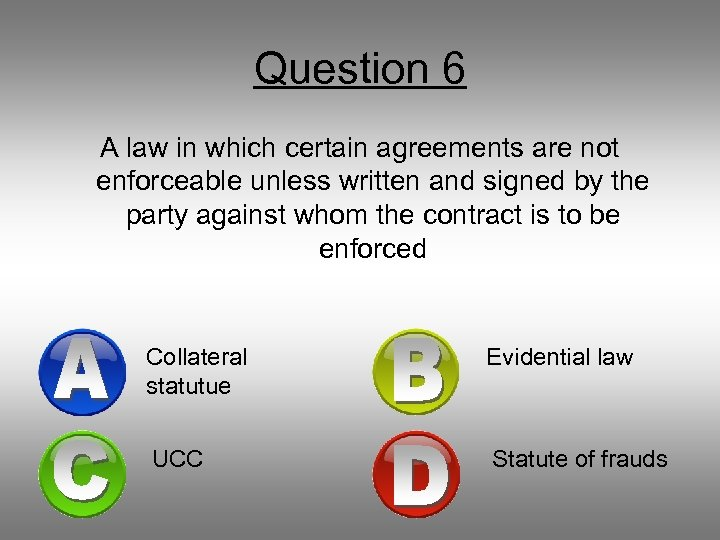 Question 6 A law in which certain agreements are not enforceable unless written and