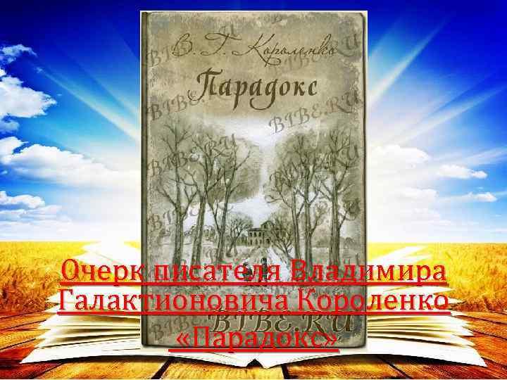 Очерк писателя Владимира Галактионовича Короленко «Парадокс»