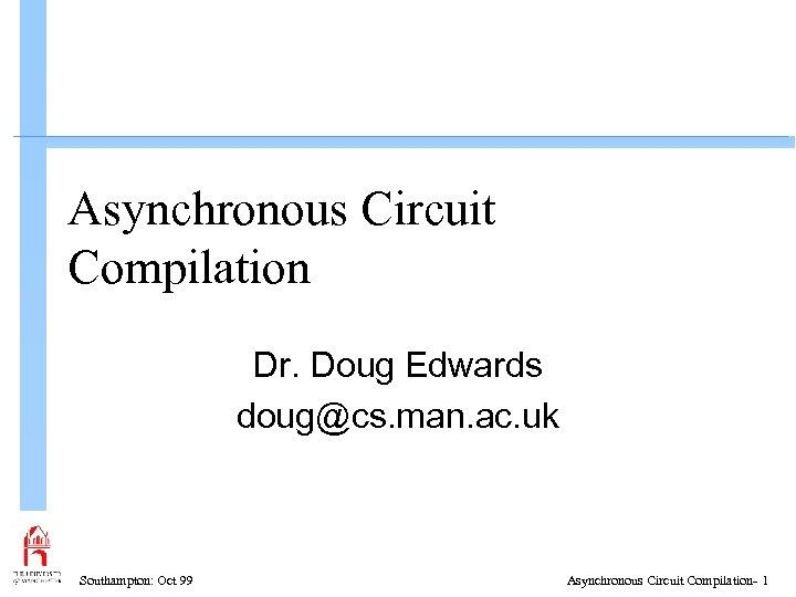Asynchronous Circuit Compilation Dr. Doug Edwards doug@cs. man. ac. uk Southampton: Oct 99 Asynchronous