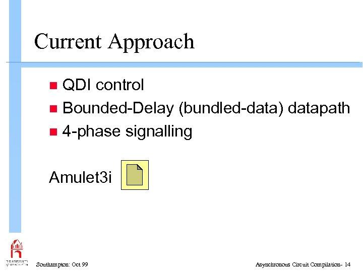 Current Approach QDI control n Bounded-Delay (bundled-data) datapath n 4 -phase signalling n Amulet