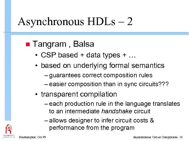 Asynchronous HDLs – 2 n Tangram , Balsa • CSP based + data types