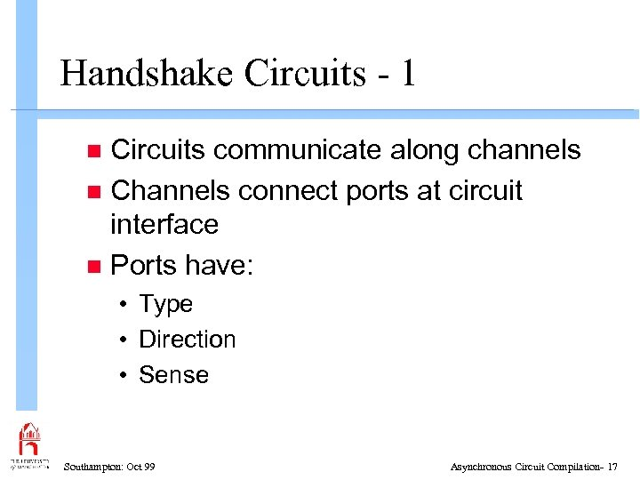 Handshake Circuits - 1 Circuits communicate along channels n Channels connect ports at circuit