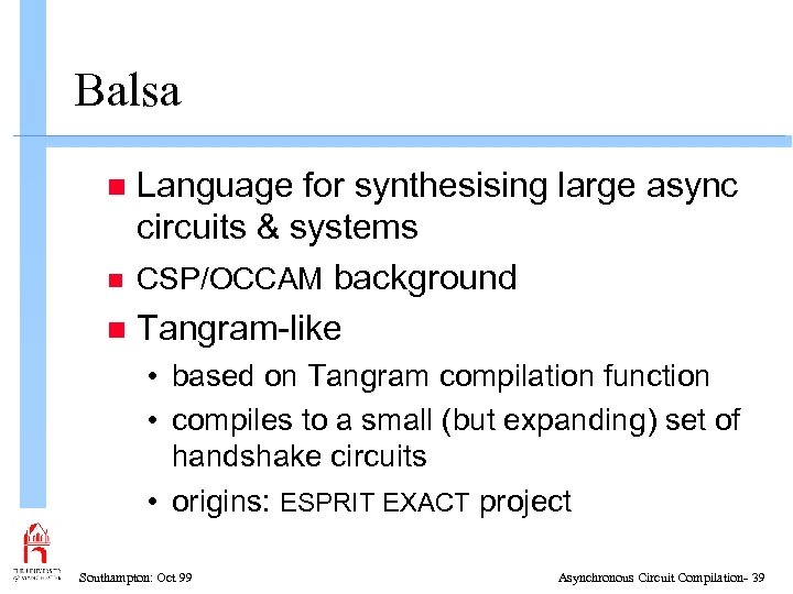 Balsa Language for synthesising large async circuits & systems n CSP/OCCAM background n Tangram-like