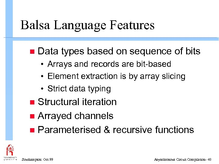 Balsa Language Features n Data types based on sequence of bits • Arrays and