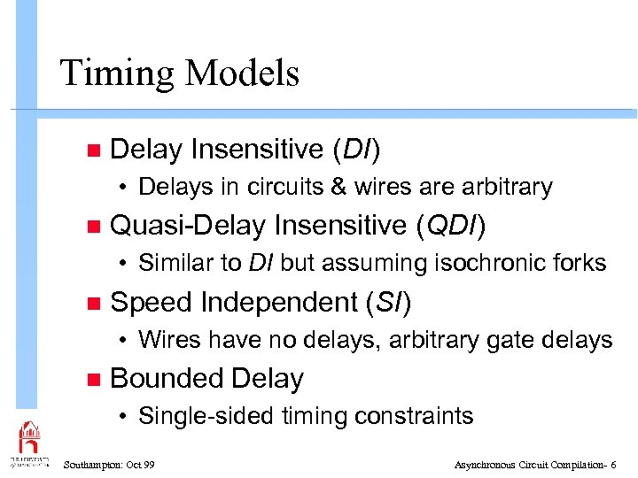 Timing Models n Delay Insensitive (DI) • Delays in circuits & wires are arbitrary