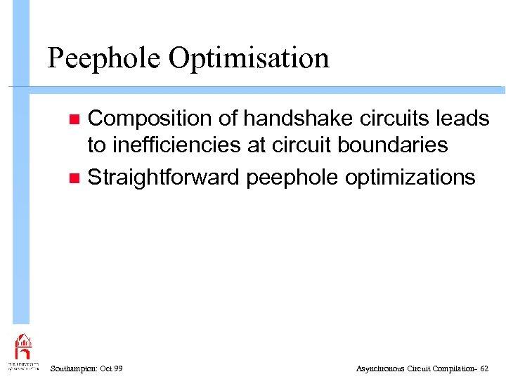 Peephole Optimisation Composition of handshake circuits leads to inefficiencies at circuit boundaries n Straightforward