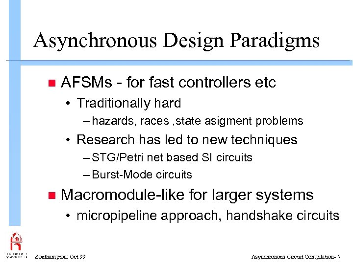 Asynchronous Design Paradigms n AFSMs - for fast controllers etc • Traditionally hard –