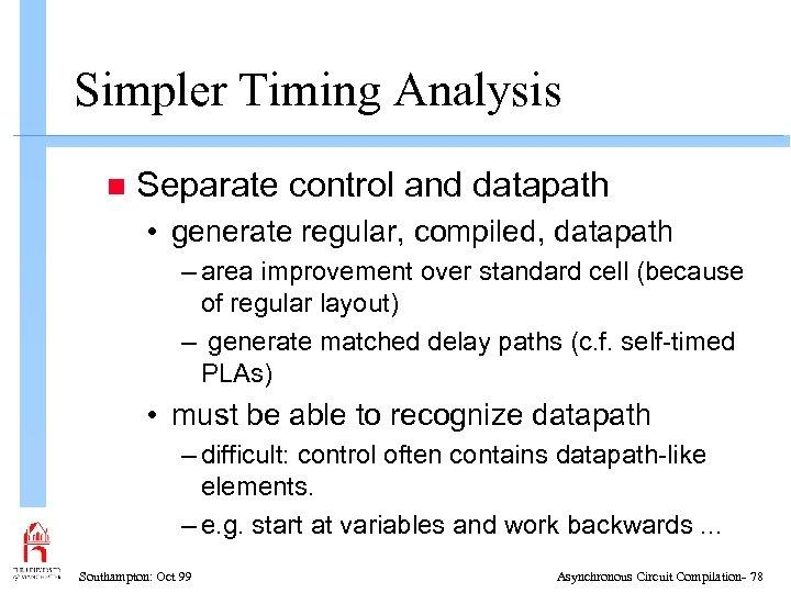 Simpler Timing Analysis n Separate control and datapath • generate regular, compiled, datapath –
