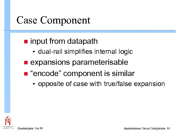 Case Component n input from datapath • dual-rail simplifies internal logic expansions parameterisable n