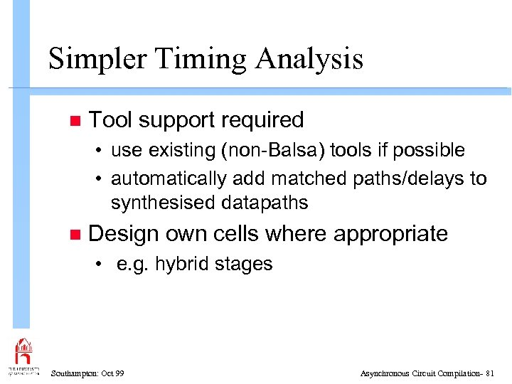 Simpler Timing Analysis n Tool support required • use existing (non-Balsa) tools if possible