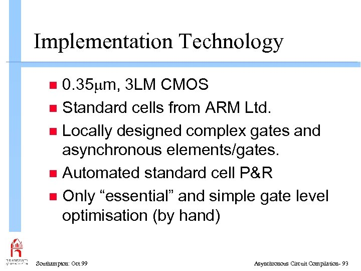 Implementation Technology 0. 35 m, 3 LM CMOS n Standard cells from ARM Ltd.