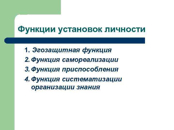 Функции установок личности 1. Эгозащитная функция 2. Функция самореализации 3. Функция приспособления 4. Функция