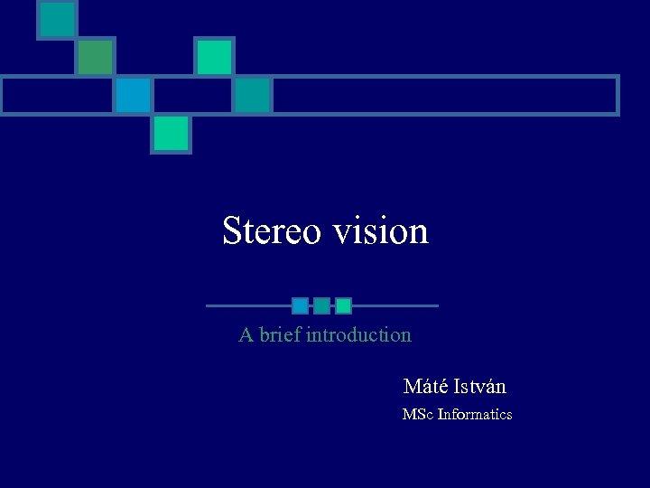 Stereo vision A brief introduction Máté István MSc Informatics