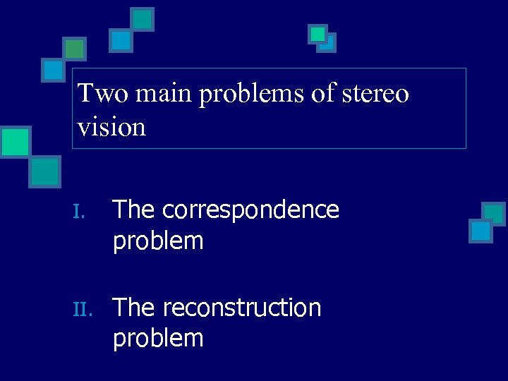 Two main problems of stereo vision I. The correspondence problem II. The reconstruction problem