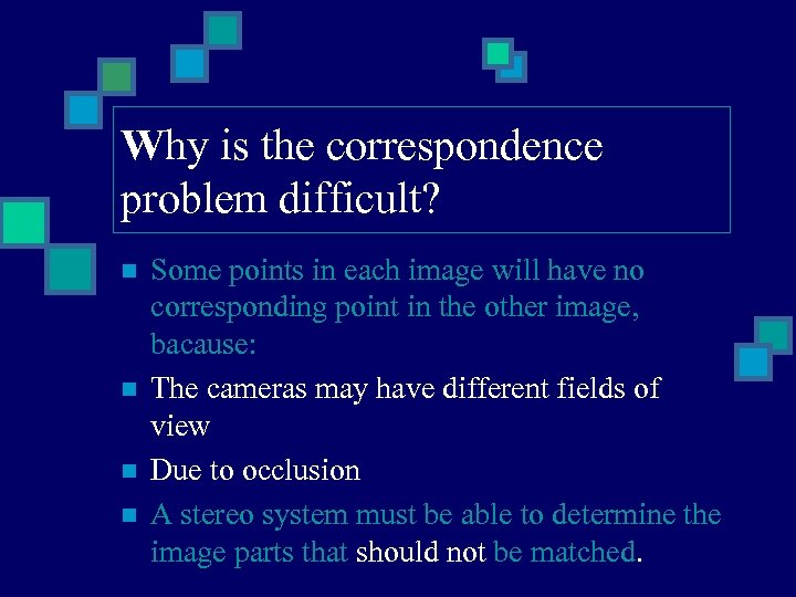 Why is the correspondence problem difficult? n n Some points in each image will