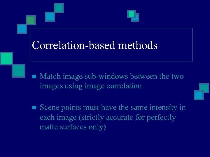 Correlation-based methods n Match image sub-windows between the two images using image correlation n