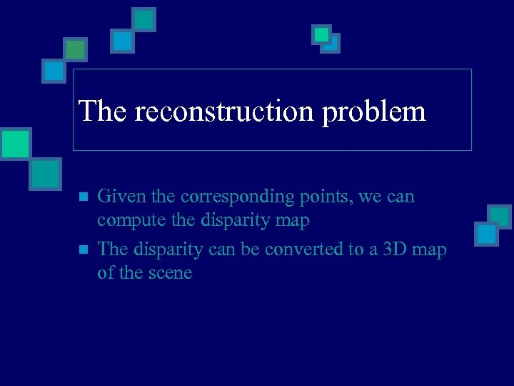 The reconstruction problem n n Given the corresponding points, we can compute the disparity