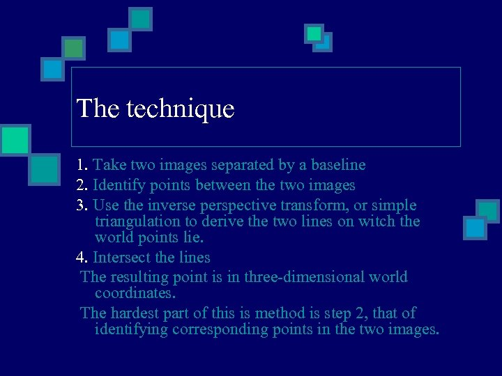 The technique 1. Take two images separated by a baseline 2. Identify points between