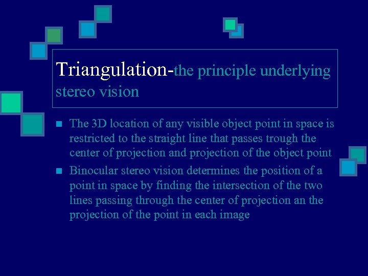Triangulation-the principle underlying stereo vision n n The 3 D location of any visible