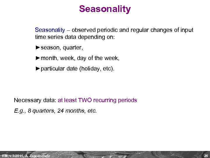 Seasonality – observed periodic and regular changes of input time series data depending on: