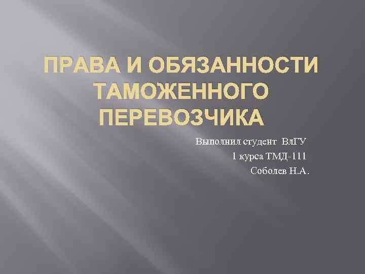 ПРАВА И ОБЯЗАННОСТИ ТАМОЖЕННОГО ПЕРЕВОЗЧИКА Выполнил студент Вл. ГУ 1 курса ТМД-111 Соболев Н.