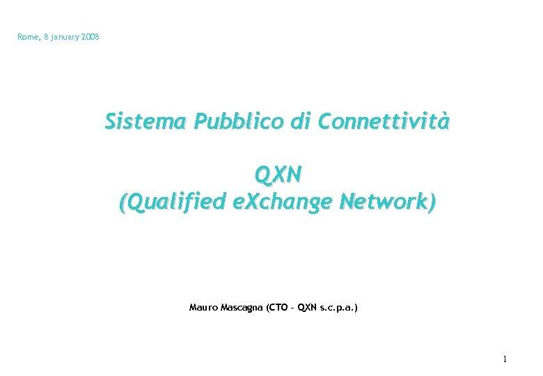 Rome, 8 january 2008 Sistema Pubblico di Connettività QXN (Qualified e. Xchange Network) Mauro