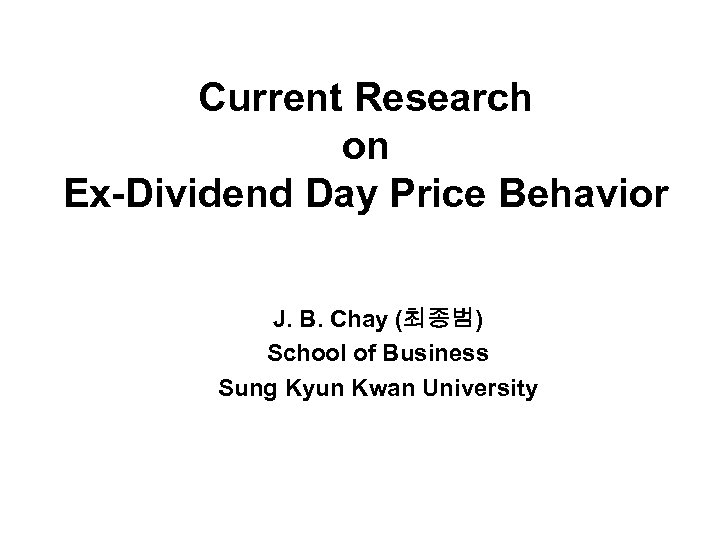 Current Research on Ex-Dividend Day Price Behavior J. B. Chay (최종범) School of Business