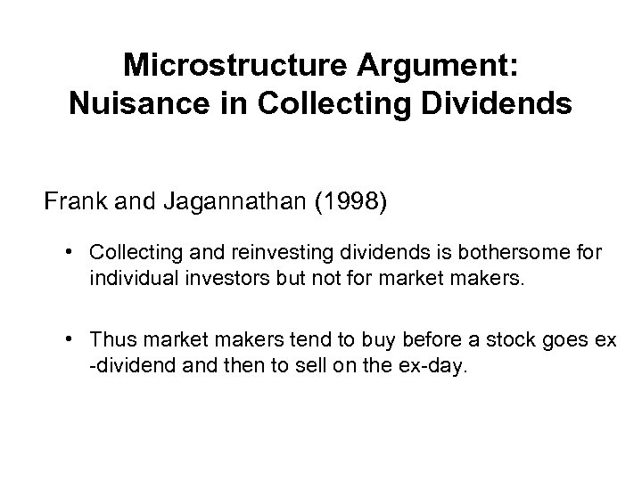 Microstructure Argument: Nuisance in Collecting Dividends Frank and Jagannathan (1998) • Collecting and reinvesting