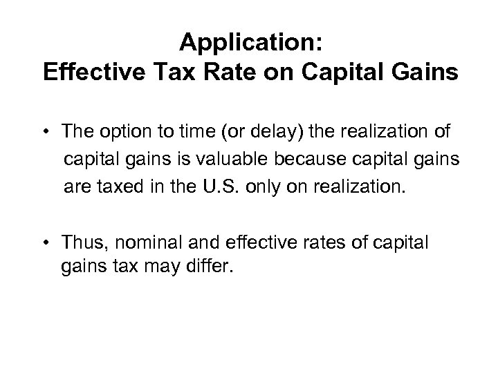 Application: Effective Tax Rate on Capital Gains • The option to time (or delay)