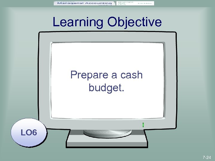 Learning Objective Prepare a cash budget. LO 6 7 -24