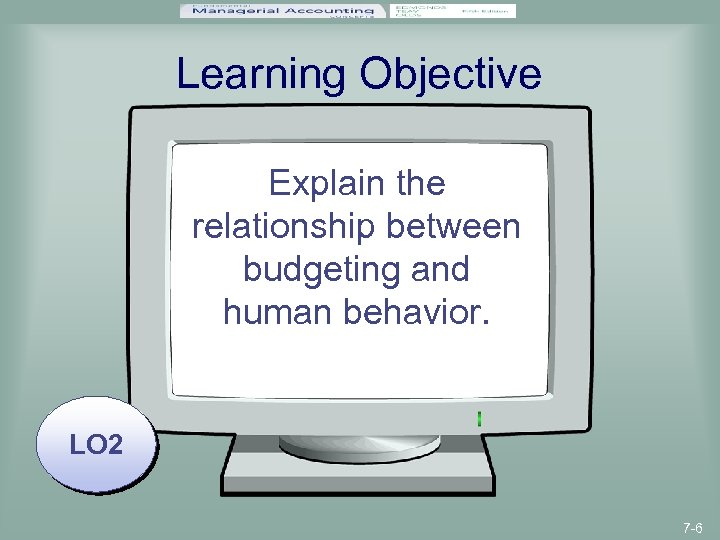 Learning Objective Explain the relationship between budgeting and human behavior. LO 2 7 -6