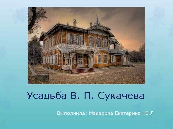 Усадьба В. П. Сукачева Выполнила: Макарова Екатерина 10 Л