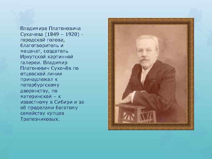 Владимира Платоновича Сукачева (1849 – 1920) городской голова, благотворитель и меценат, создатель Иркутской картинной