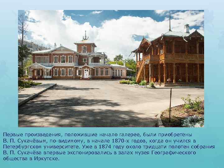 Первые произведения, положившие начало галерее, были приобретены В. П. Сукачёвым, по-видимому, в начале 1870
