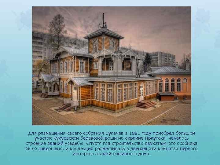 Для размещения своего собрания Сукачёв в 1881 году приобрёл большой участок Кукуевской берёзовой рощи