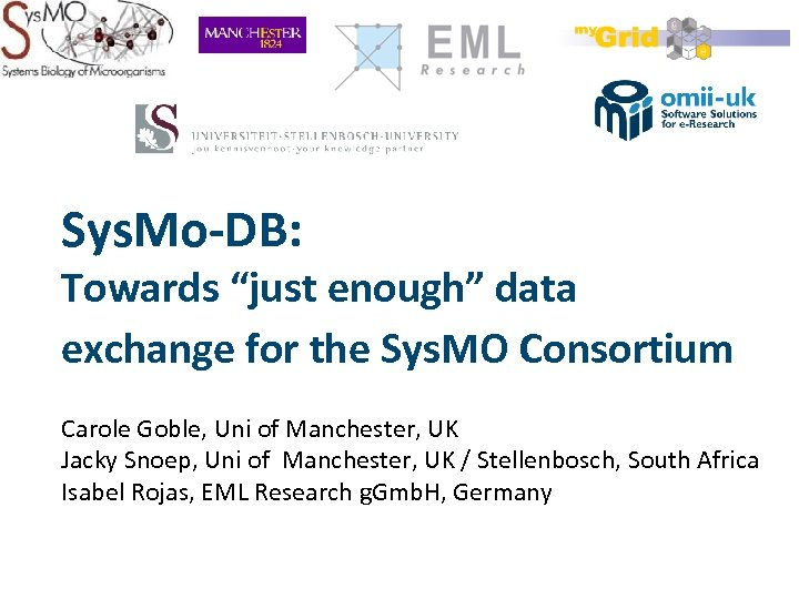 """Sys. Mo-DB: Towards """"just enough"""" data exchange for the Sys. MO Consortium Carole Goble,"""