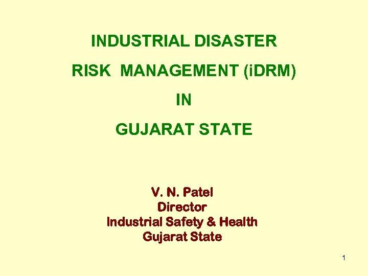 INDUSTRIAL DISASTER RISK MANAGEMENT (i. DRM) IN GUJARAT STATE V. N. Patel Director Industrial