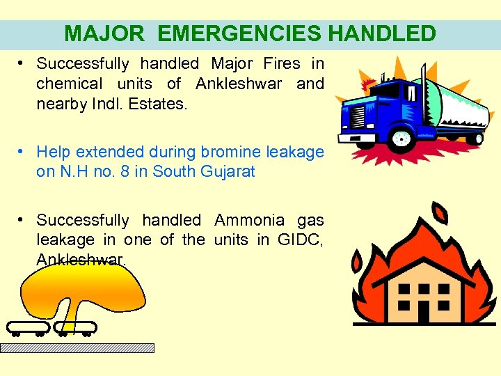 MAJOR EMERGENCIES HANDLED • Successfully handled Major Fires in chemical units of Ankleshwar and