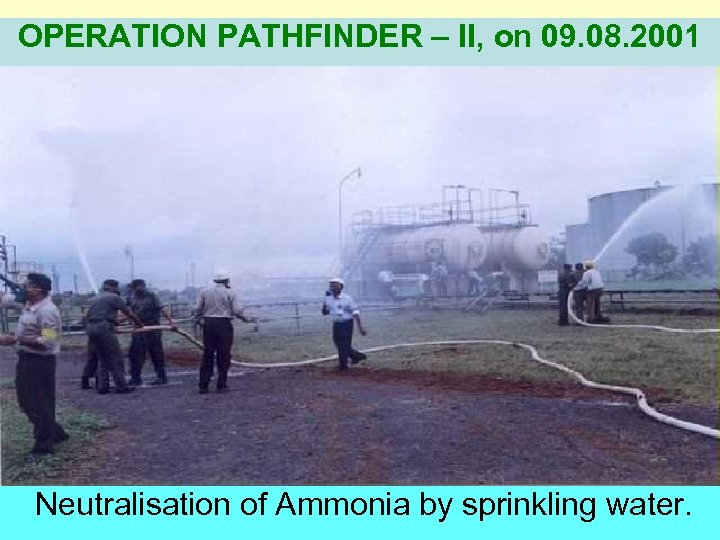 OPERATION PATHFINDER – II, on 09. 08. 2001 Neutralisation of Ammonia by sprinkling water.